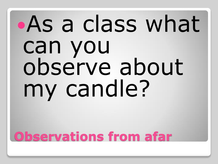 As a class what can you observe about my candle?