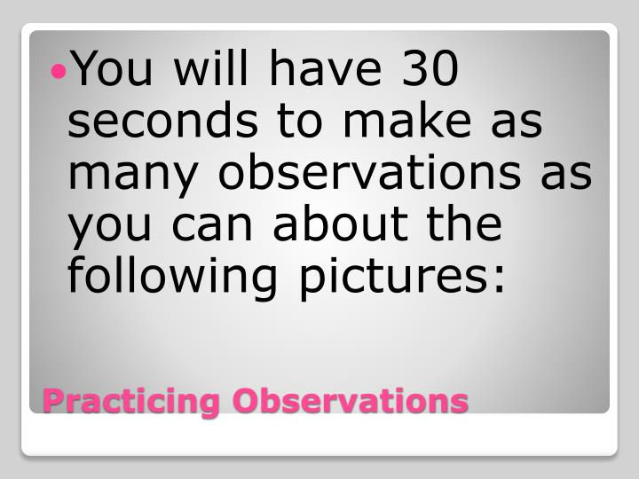 You will have 30 seconds to make as many observations as you can about the following pictures: