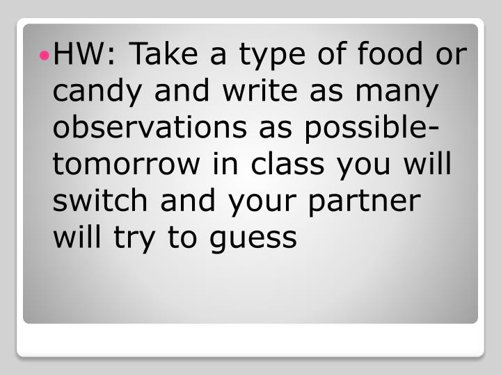 HW: Take a type of food or candy and write as many observations as possible- tomorrow in class you will switch and your partner will try to guess