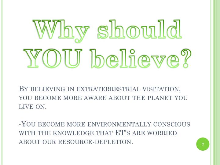 By believing in extraterrestrial visitation, you become more aware about the planet you live on.