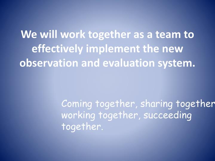 We will work together as a team to effectively implement the new observation and evaluation system.