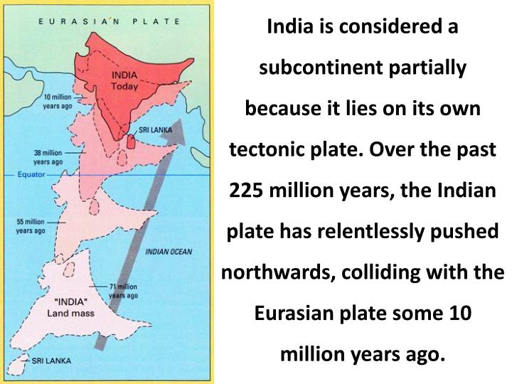 India is considered a subcontinent partially because it lies on its own tectonic plate. Over the past 225 million years, the Indian plate has relentlessly pushed northwards, colliding with the Eurasian plate some 10 million years ago.