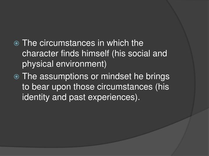 The circumstances in which the character finds himself (his social and physical environment