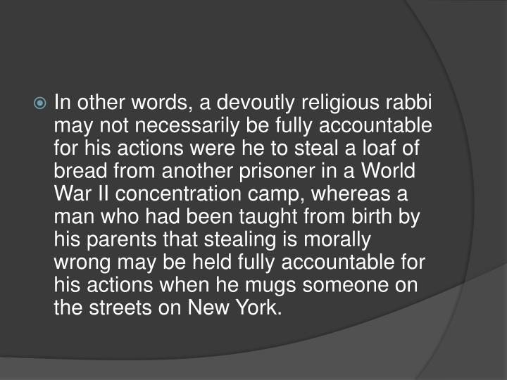 In other words, a devoutly religious rabbi may not necessarily be fully accountable for his actions were he to steal a loaf of bread from another prisoner in a World War II concentration camp, whereas a man who had been taught from birth by his parents that stealing is morally wrong may be held fully accountable for his actions when he mugs someone on the streets on New York.