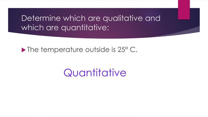 Determine which are qualitative and which are quantitative: