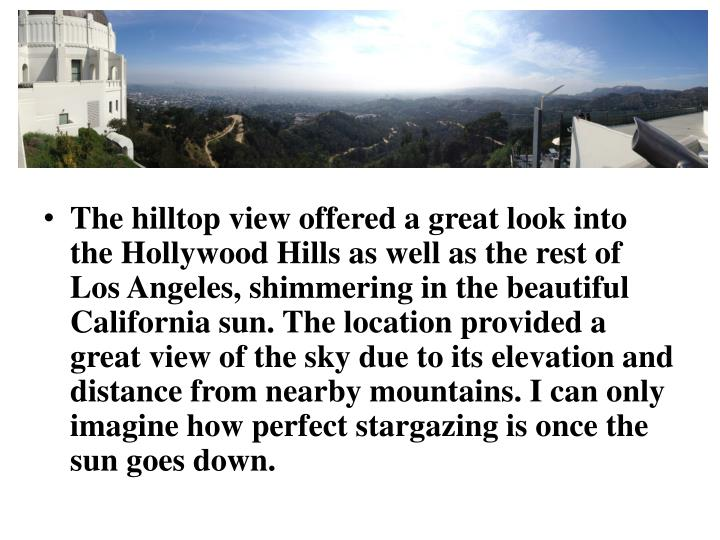 The hilltop view offered a great look into the Hollywood Hills as well as the rest of Los Angeles, shimmering in the beautiful California sun. The location provided a great view of the sky due to its elevation and distance from nearby mountains. I can only imagine how perfect stargazing is once the sun goes down.