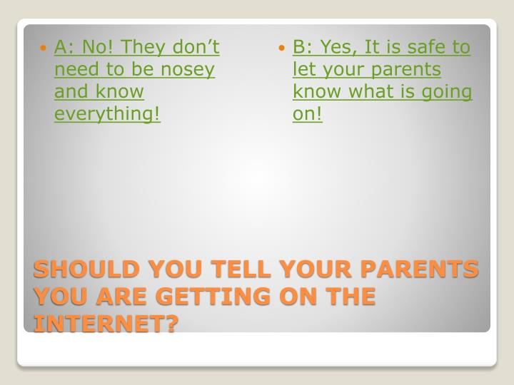 A: No! They don't need to be nosey and know everything!