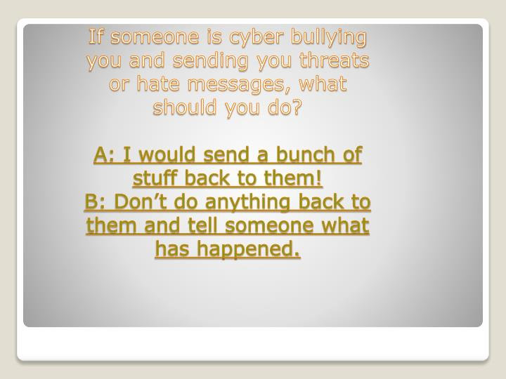If someone is cyber bullying you and sending you threats or hate messages, what should you do?