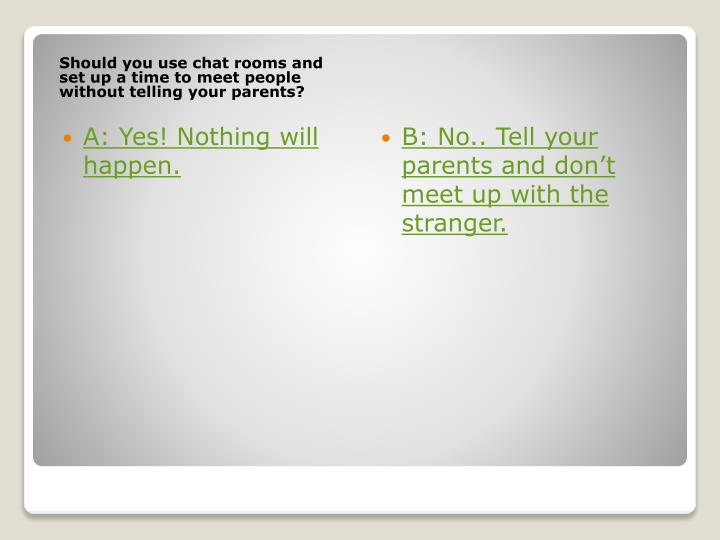 Should you use chat rooms and set up a time to meet people without telling your parents?