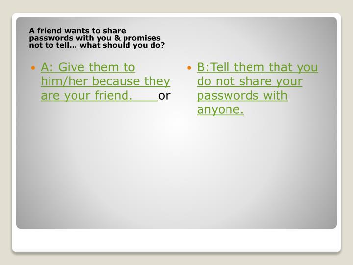 A friend wants to share passwords with you & promises not to tell… what should you do?