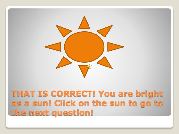 THAT IS CORRECT! You are bright as a sun! Click on the sun to go to the next question!