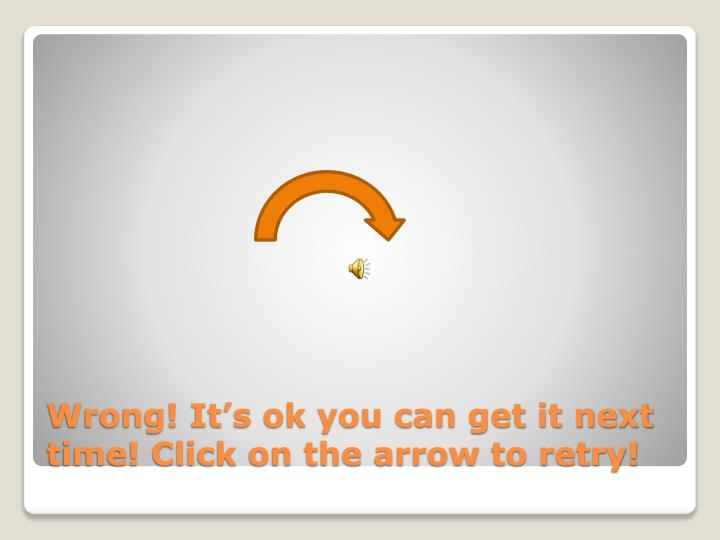 Wrong! It's ok you can get it next time! Click on the arrow to retry!