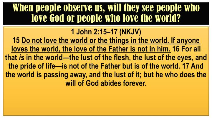 When people observe us, will they see people who love God or people who love the world?