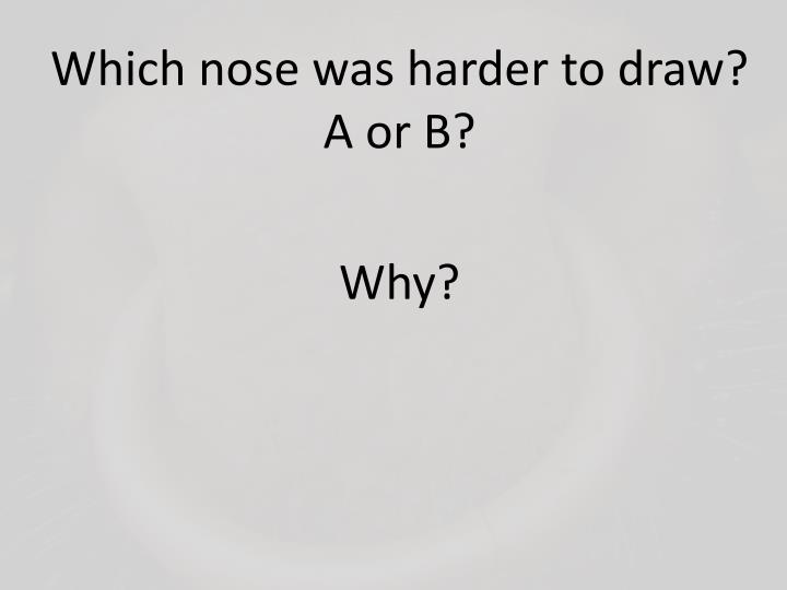 Which nose was harder to draw? A or B?