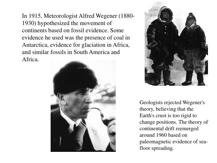In 1915, Meteorologist Alfred Wegener (1880-1930) hypothesized the movement of continents based on fossil evidence. Some evidence he used was the presence of coal in Antarctica, evidence for glaciation in Africa, and similar fossils in South America and Africa.