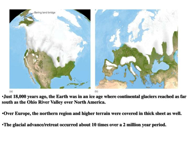 Just 18,000 years ago, the Earth was in an ice age where continental glaciers reached as far south as the Ohio River Valley over North America.