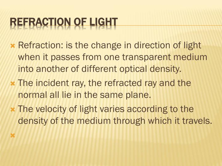 Refraction: is the change in direction of light when it passes from one transparent medium into another of different optical density.