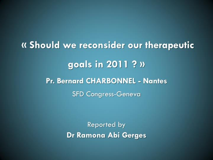 Should we reconsider our therapeutic goals in 2011 pr bernard charbonnel nantes