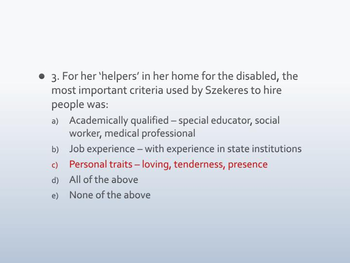 3. For her 'helpers' in her home for the disabled, the most important criteria used by