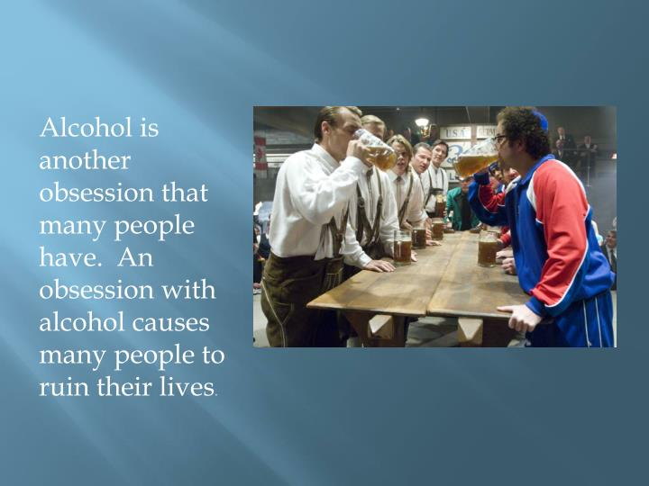 Alcohol is another obsession that many people have.  An obsession with alcohol causes many people to ruin their lives