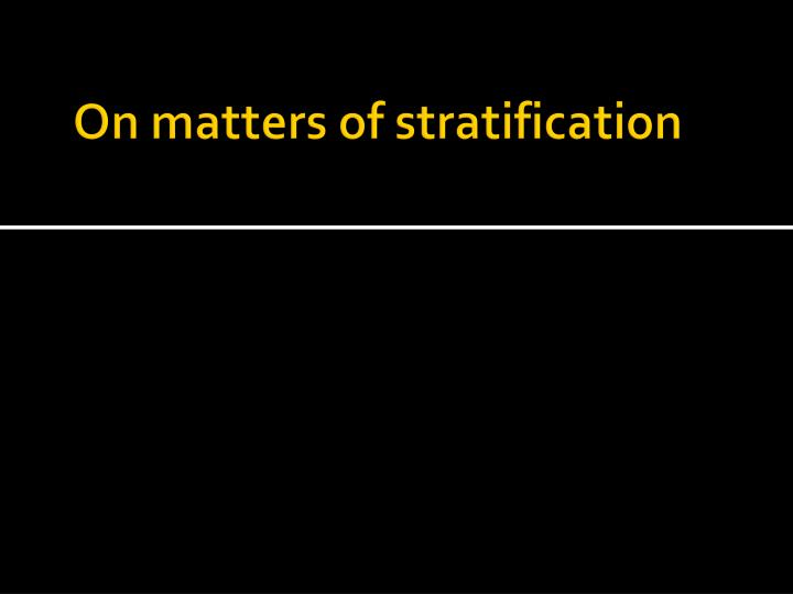 On matters of stratification