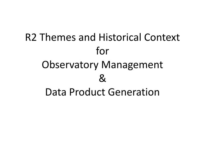 R2 themes and historical context for observatory management data product generation