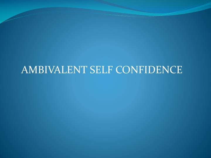 AMBIVALENT SELF CONFIDENCE