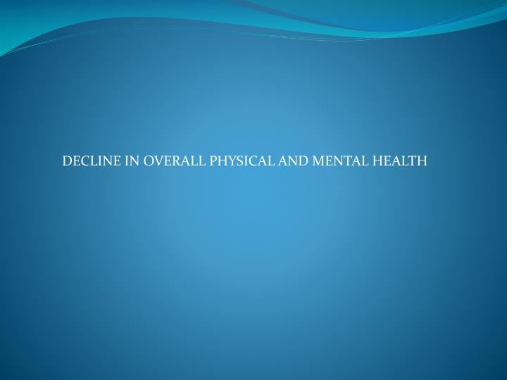 DECLINE IN OVERALL PHYSICAL AND MENTAL HEALTH