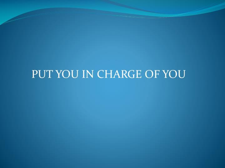 PUT YOU IN CHARGE OF YOU