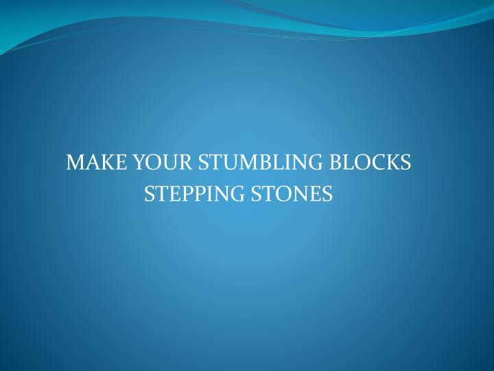 MAKE YOUR STUMBLING BLOCKS