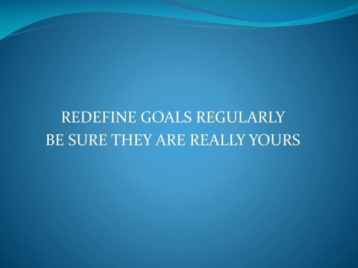 REDEFINE GOALS REGULARLY