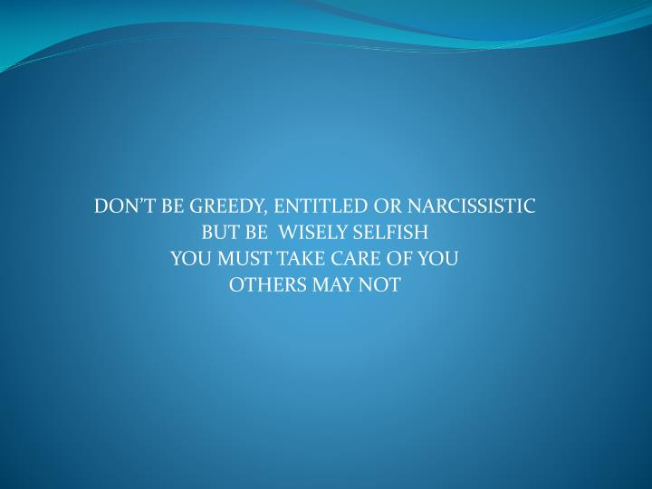 DON'T BE GREEDY, ENTITLED OR NARCISSISTIC