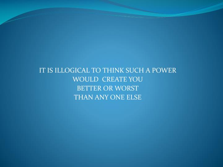IT IS ILLOGICAL TO THINK SUCH A POWER