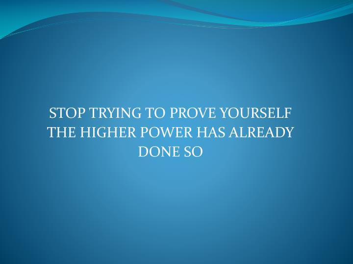 STOP TRYING TO PROVE YOURSELF