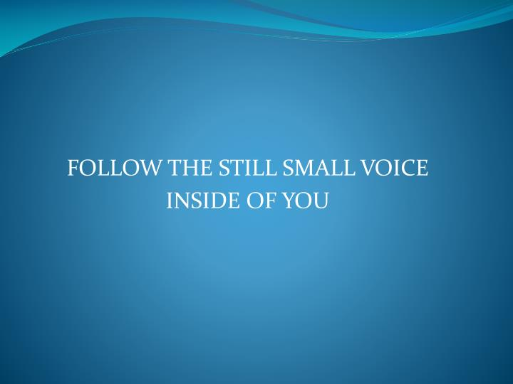 FOLLOW THE STILL SMALL VOICE