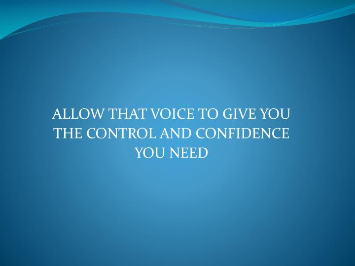 ALLOW THAT VOICE TO GIVE YOU