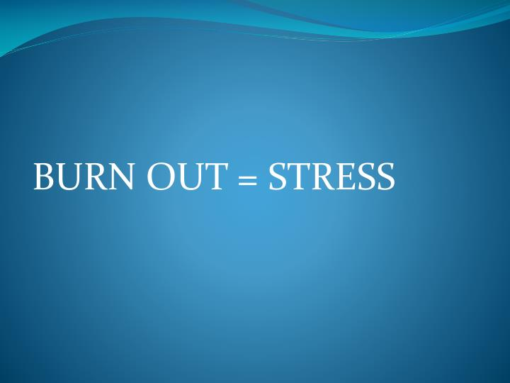BURN OUT = STRESS