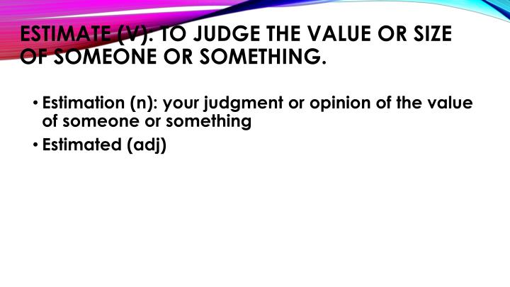 Estimate (v): to judge the value or size of someone or something.