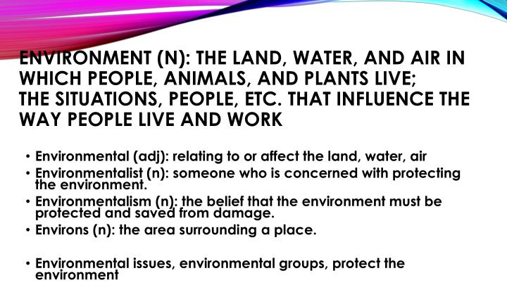 Environment (n): the land, water, and air in which people, animals, and plants live;