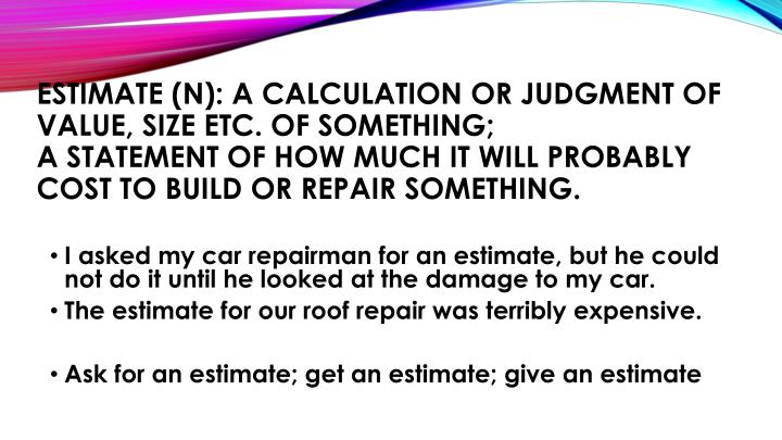 Estimate (n): a calculation or judgment of value, size etc. of something;