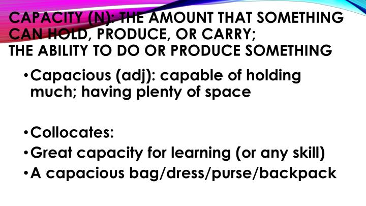 Capacity (n): the amount that something can hold, produce, or carry;