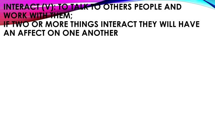 Interact (v): to talk to others people and work with them;