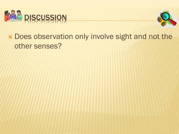 Does observation only involve sight and not the other senses?