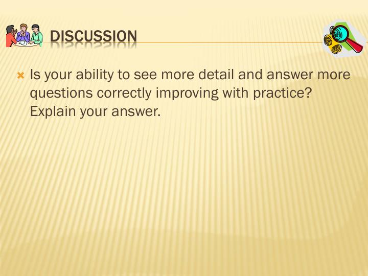Is your ability to see more detail and answer more questions correctly improving with practice? Explain your answer.
