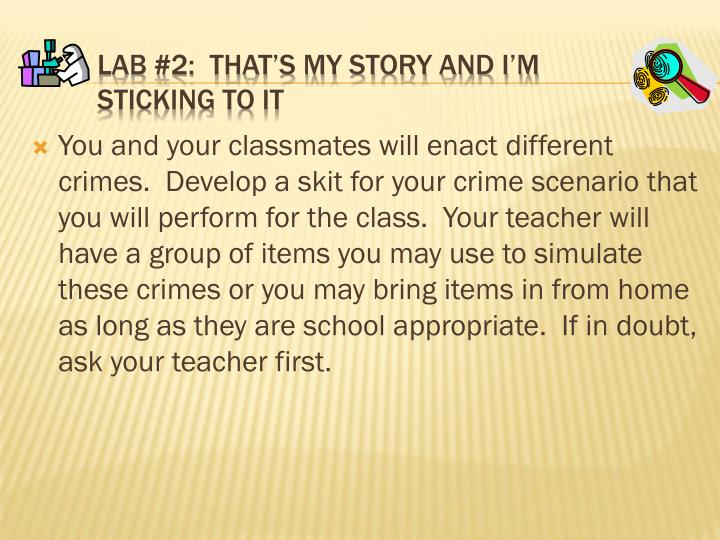 You and your classmates will enact different crimes.  Develop a skit for your crime scenario that you will perform for the class.  Your teacher will have a group of items you may use to simulate these crimes or you may bring items in from home as long as they are school appropriate.  If in doubt, ask your teacher first.