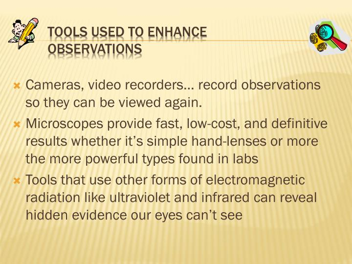 Cameras, video recorders… record observations so they can be viewed again.
