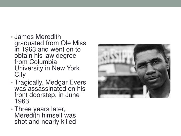 James Meredith graduated from Ole Miss in 1963 and went on to obtain his law degree from Columbia University in New York City