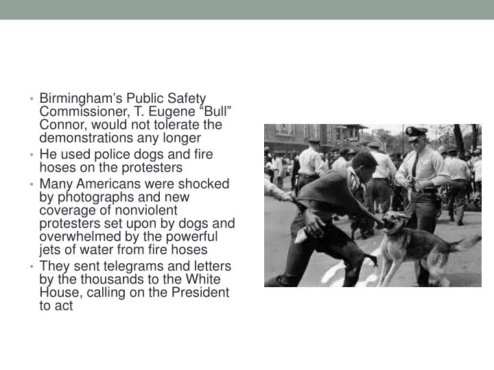 "Birmingham's Public Safety Commissioner, T. Eugene ""Bull"" Connor, would not tolerate the demonstrations any longer"