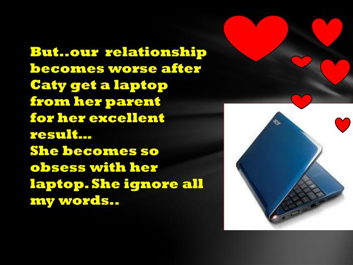 But..our  relationship becomes worse after Caty get a laptop from her parent