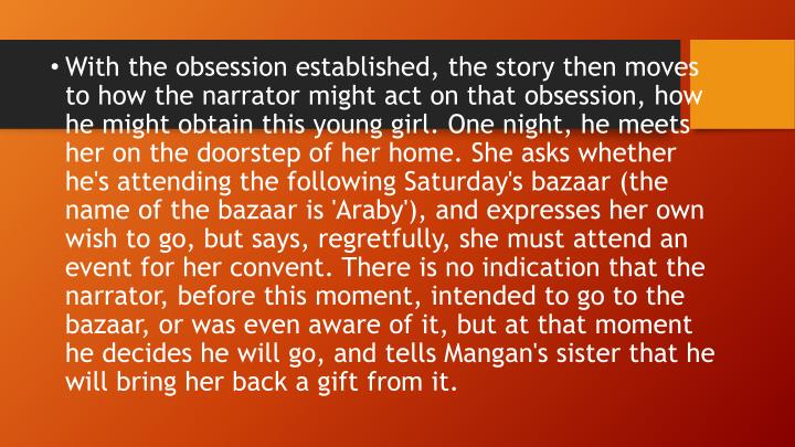 With the obsession established, the story then moves to how the narrator might act on that obsession, how he might obtain this young girl. One night, he meets her on the doorstep of her home. She asks whether he's attending the following Saturday's bazaar (the name of the bazaar is '